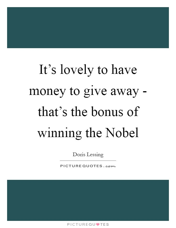 It's lovely to have money to give away - that's the bonus of winning the Nobel Picture Quote #1