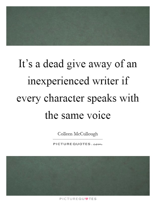 It's a dead give away of an inexperienced writer if every character speaks with the same voice Picture Quote #1