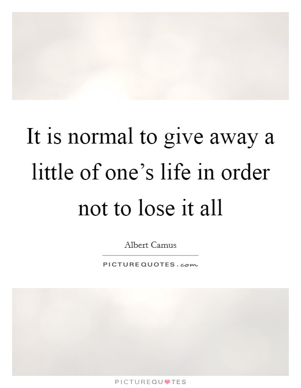 It is normal to give away a little of one's life in order not to lose it all Picture Quote #1