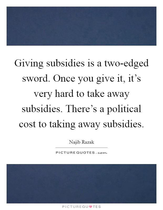 Giving subsidies is a two-edged sword. Once you give it, it's very hard to take away subsidies. There's a political cost to taking away subsidies Picture Quote #1