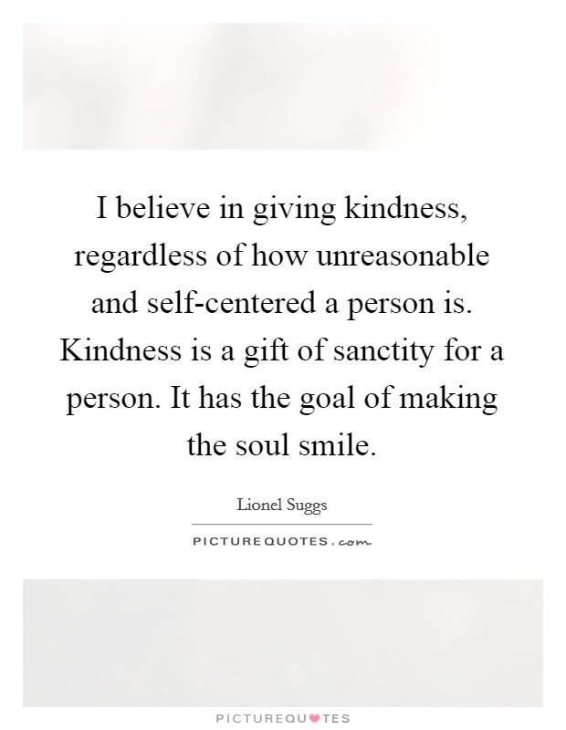 I believe in giving kindness, regardless of how unreasonable and self-centered a person is. Kindness is a gift of sanctity for a person. It has the goal of making the soul smile Picture Quote #1