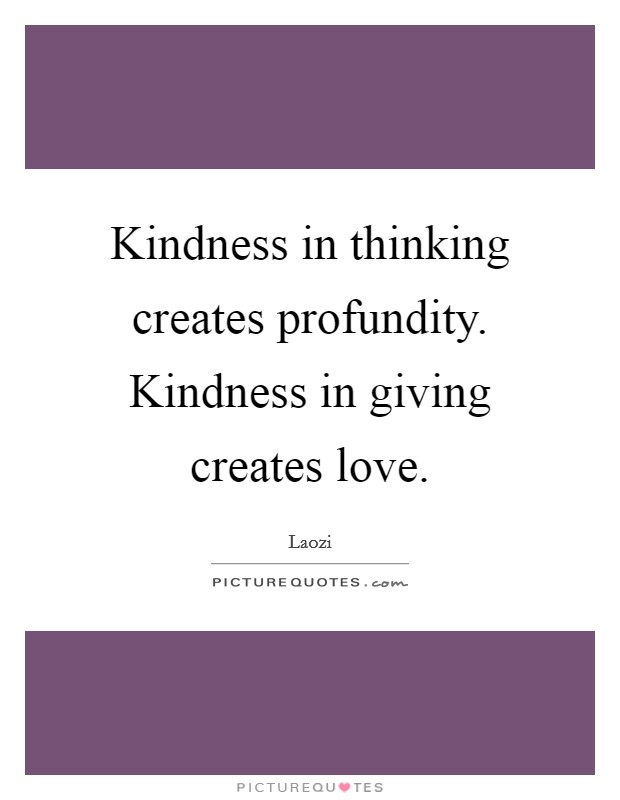 Kindness in thinking creates profundity. Kindness in giving creates love Picture Quote #1