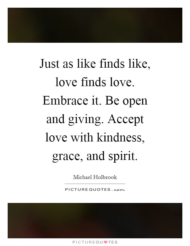 Just as like finds like, love finds love. Embrace it. Be open and giving. Accept love with kindness, grace, and spirit Picture Quote #1