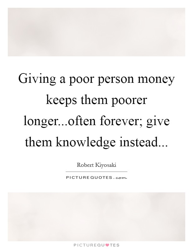 Giving a poor person money keeps them poorer longer...often forever; give them knowledge instead... Picture Quote #1