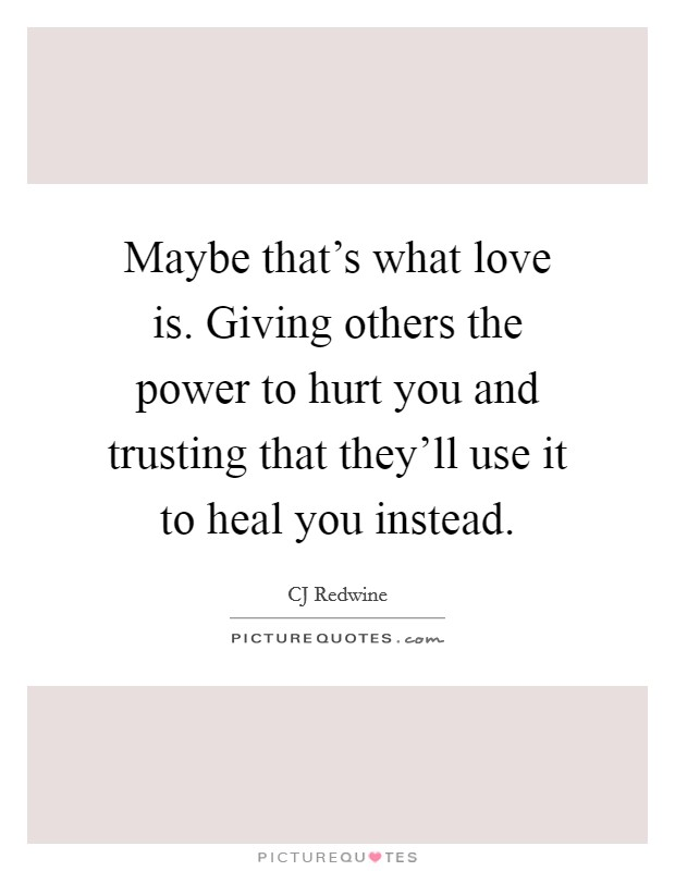 Maybe that's what love is. Giving others the power to hurt you and trusting that they'll use it to heal you instead Picture Quote #1