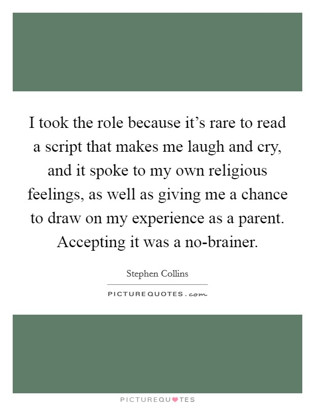 I took the role because it's rare to read a script that makes me laugh and cry, and it spoke to my own religious feelings, as well as giving me a chance to draw on my experience as a parent. Accepting it was a no-brainer Picture Quote #1