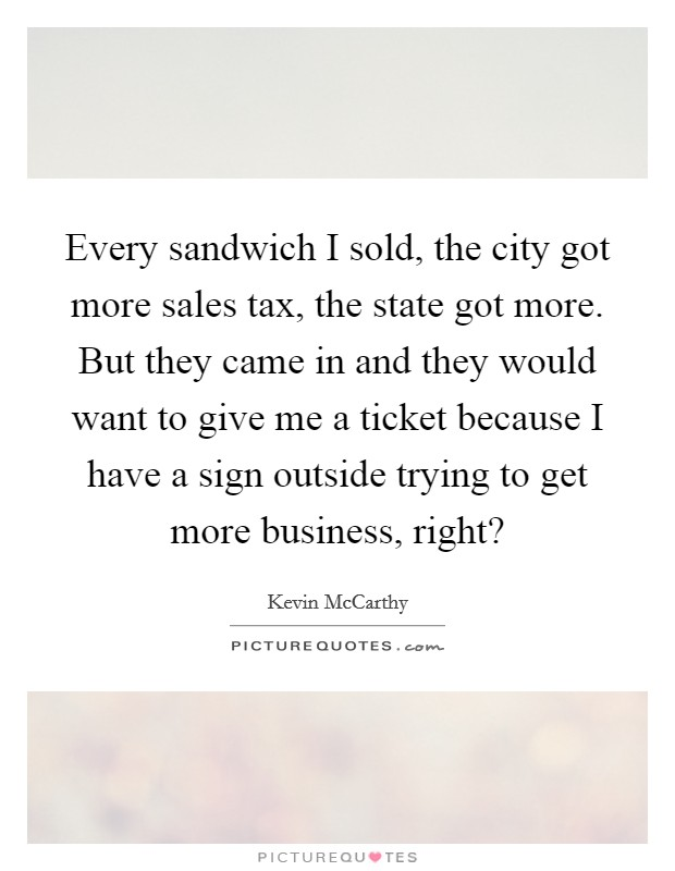Every sandwich I sold, the city got more sales tax, the state got more. But they came in and they would want to give me a ticket because I have a sign outside trying to get more business, right? Picture Quote #1