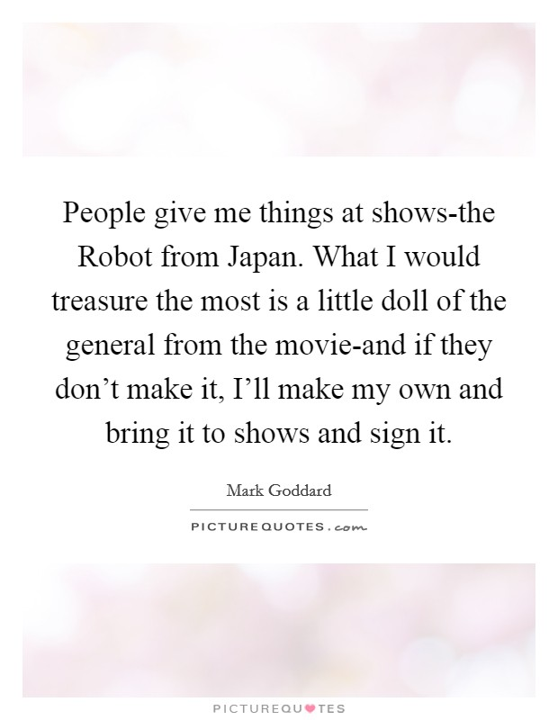People give me things at shows-the Robot from Japan. What I would treasure the most is a little doll of the general from the movie-and if they don't make it, I'll make my own and bring it to shows and sign it. Picture Quote #1