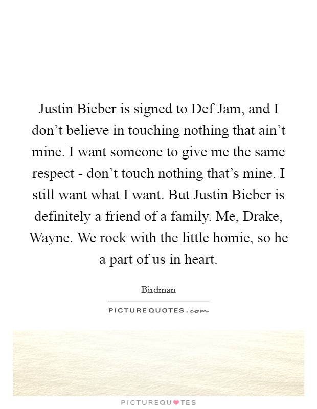 Justin Bieber is signed to Def Jam, and I don't believe in touching nothing that ain't mine. I want someone to give me the same respect - don't touch nothing that's mine. I still want what I want. But Justin Bieber is definitely a friend of a family. Me, Drake, Wayne. We rock with the little homie, so he a part of us in heart Picture Quote #1