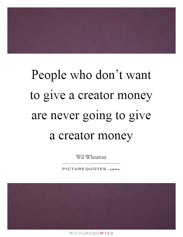 People who don't want to give a creator money are never going to give a creator money Picture Quote #1