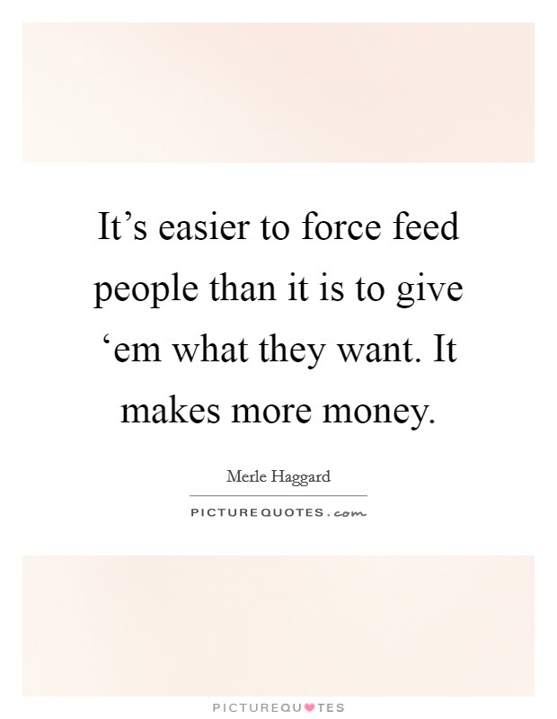 It's easier to force feed people than it is to give 'em what they want. It makes more money. Picture Quote #1