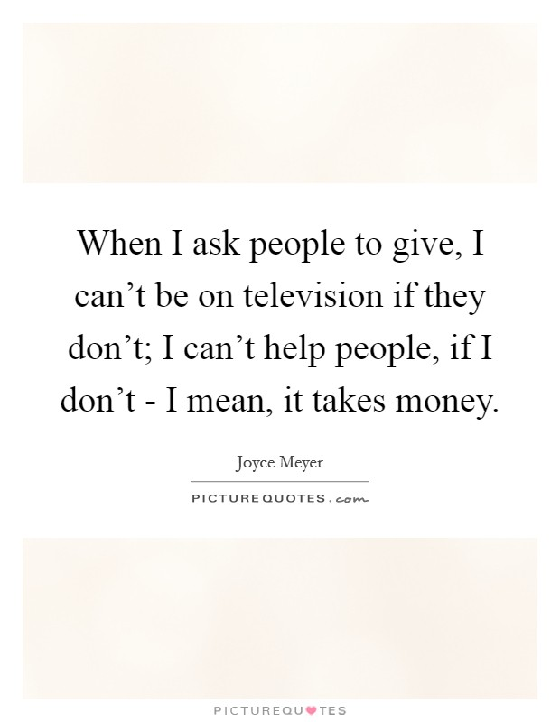 When I ask people to give, I can't be on television if they don't; I can't help people, if I don't - I mean, it takes money. Picture Quote #1