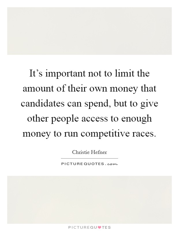 It's important not to limit the amount of their own money that candidates can spend, but to give other people access to enough money to run competitive races. Picture Quote #1