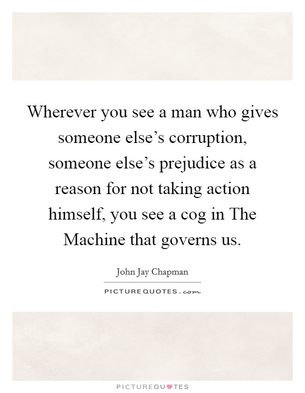 Wherever you see a man who gives someone else's corruption, someone else's prejudice as a reason for not taking action himself, you see a cog in The Machine that governs us Picture Quote #1