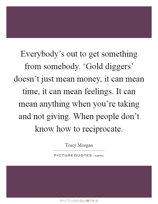 Everybody's out to get something from somebody. 'Gold diggers' doesn't just mean money, it can mean time, it can mean feelings. It can mean anything when you're taking and not giving. When people don't know how to reciprocate Picture Quote #1