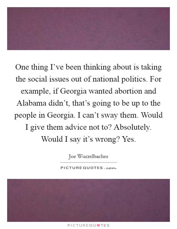 One thing I've been thinking about is taking the social issues out of national politics. For example, if Georgia wanted abortion and Alabama didn't, that's going to be up to the people in Georgia. I can't sway them. Would I give them advice not to? Absolutely. Would I say it's wrong? Yes Picture Quote #1