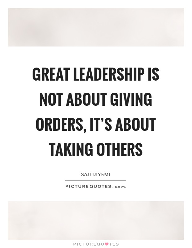 Great leadership is not about giving orders, it's about taking others Picture Quote #1