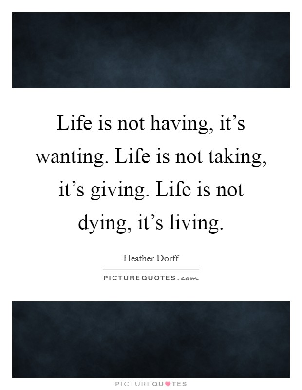 Life is not having, it's wanting. Life is not taking, it's giving. Life is not dying, it's living Picture Quote #1