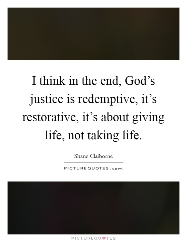 I think in the end, God's justice is redemptive, it's restorative, it's about giving life, not taking life Picture Quote #1