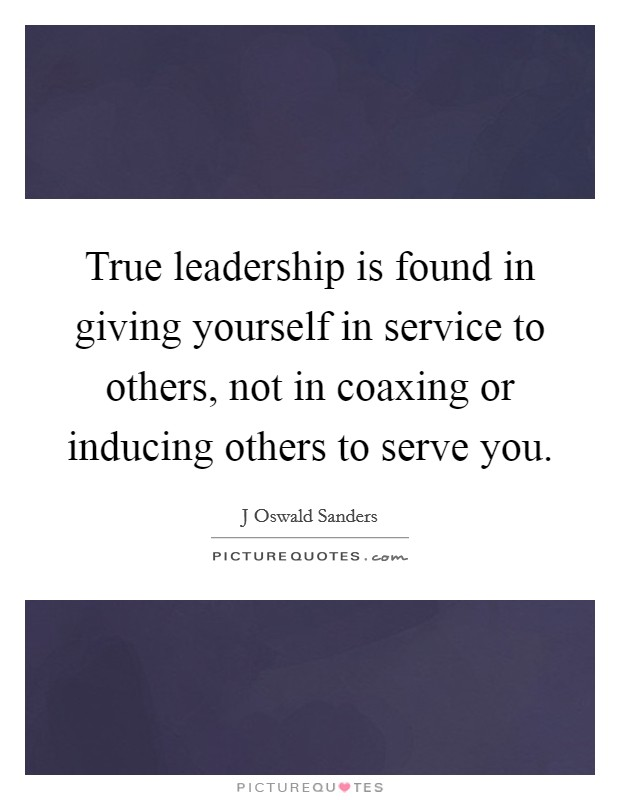 True leadership is found in giving yourself in service to others, not in coaxing or inducing others to serve you Picture Quote #1