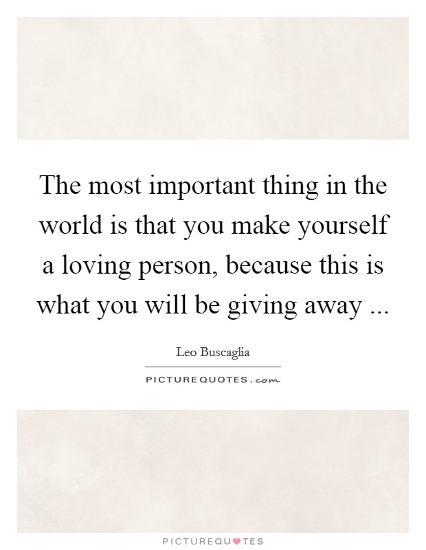 The most important thing in the world is that you make yourself a loving person, because this is what you will be giving away ... Picture Quote #1