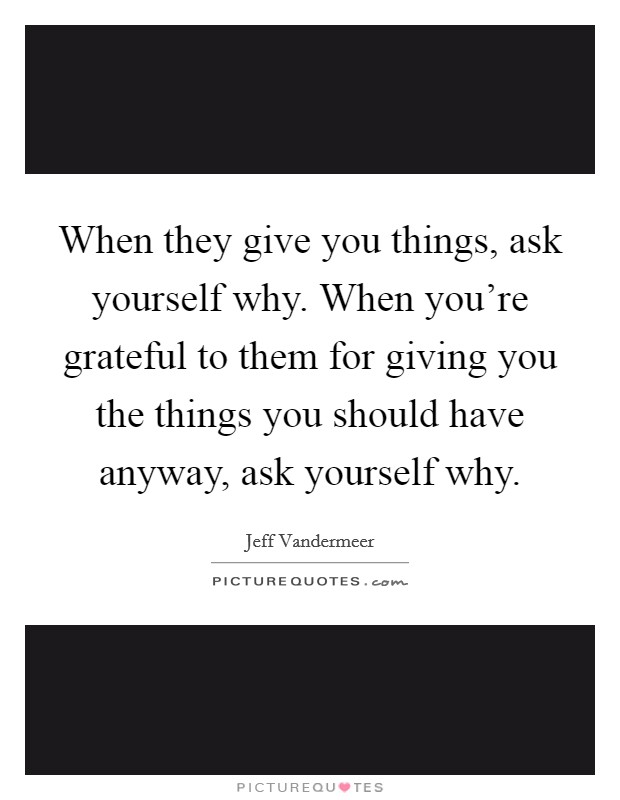 When they give you things, ask yourself why. When you're grateful to them for giving you the things you should have anyway, ask yourself why Picture Quote #1