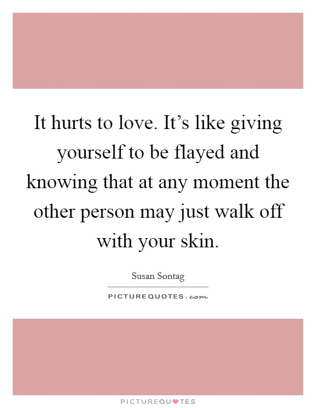 It hurts to love. It's like giving yourself to be flayed and knowing that at any moment the other person may just walk off with your skin. Picture Quote #1