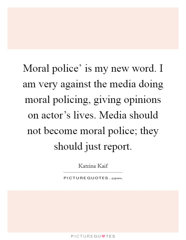 Moral police' is my new word. I am very against the media doing moral policing, giving opinions on actor's lives. Media should not become moral police; they should just report Picture Quote #1
