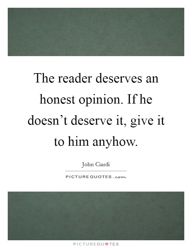 The reader deserves an honest opinion. If he doesn't deserve it, give it to him anyhow Picture Quote #1