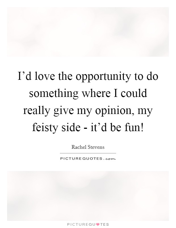 I'd love the opportunity to do something where I could really give my opinion, my feisty side - it'd be fun! Picture Quote #1