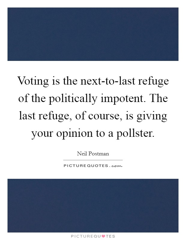 Voting is the next-to-last refuge of the politically impotent. The last refuge, of course, is giving your opinion to a pollster Picture Quote #1