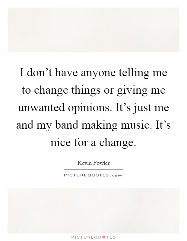 I don't have anyone telling me to change things or giving me unwanted opinions. It's just me and my band making music. It's nice for a change Picture Quote #1