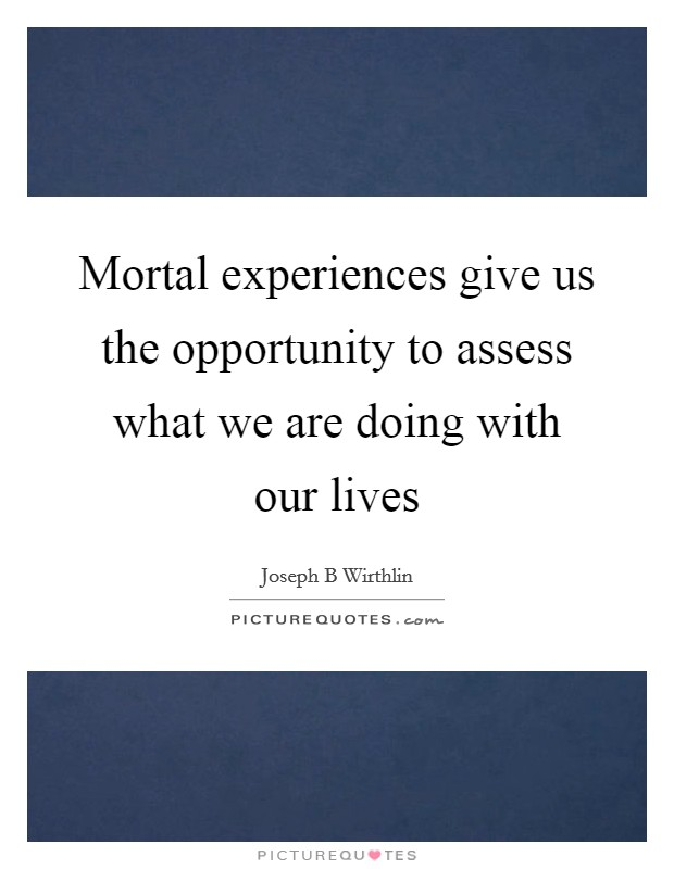 Mortal experiences give us the opportunity to assess what we are doing with our lives Picture Quote #1
