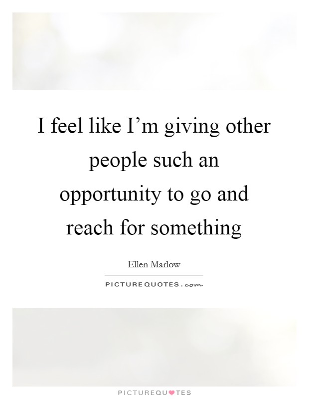 I feel like I'm giving other people such an opportunity to go and reach for something Picture Quote #1