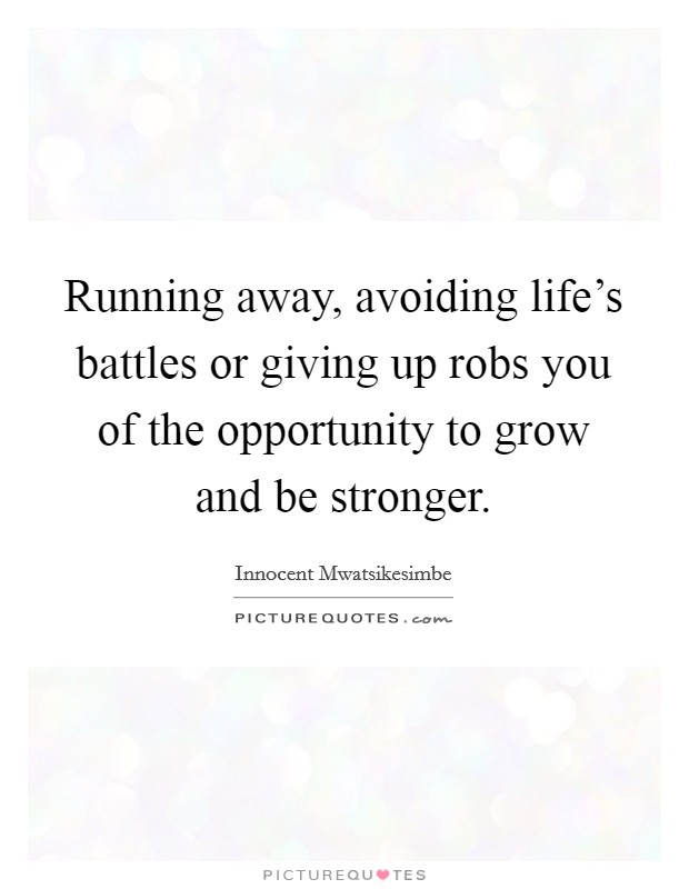 Running away, avoiding life's battles or giving up robs you of the opportunity to grow and be stronger Picture Quote #1