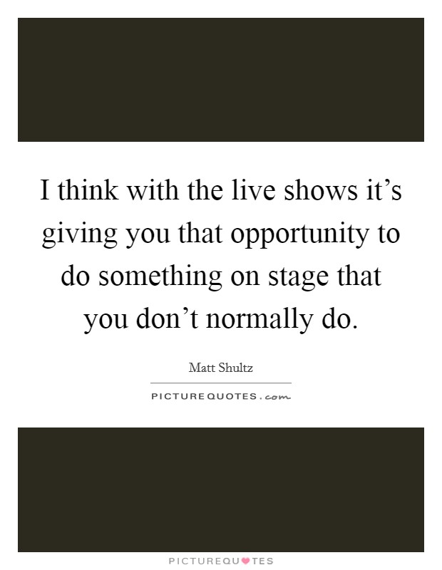 I think with the live shows it's giving you that opportunity to do something on stage that you don't normally do Picture Quote #1