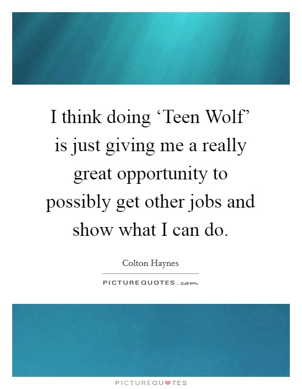 I think doing 'Teen Wolf' is just giving me a really great opportunity to possibly get other jobs and show what I can do Picture Quote #1
