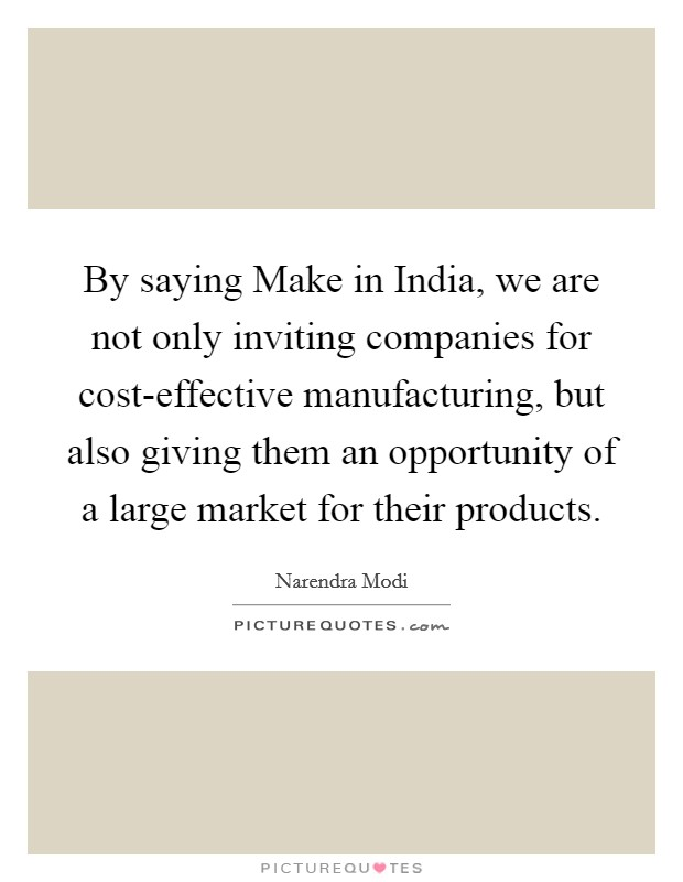 By saying Make in India, we are not only inviting companies for cost-effective manufacturing, but also giving them an opportunity of a large market for their products Picture Quote #1