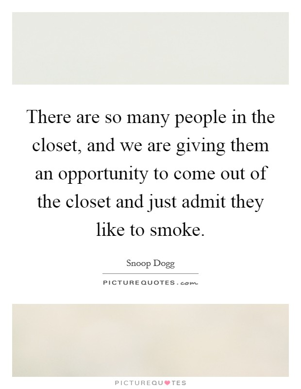 There are so many people in the closet, and we are giving them an opportunity to come out of the closet and just admit they like to smoke Picture Quote #1