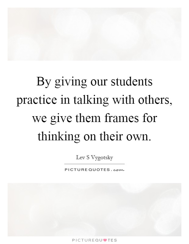 By giving our students practice in talking with others, we give them frames for thinking on their own Picture Quote #1