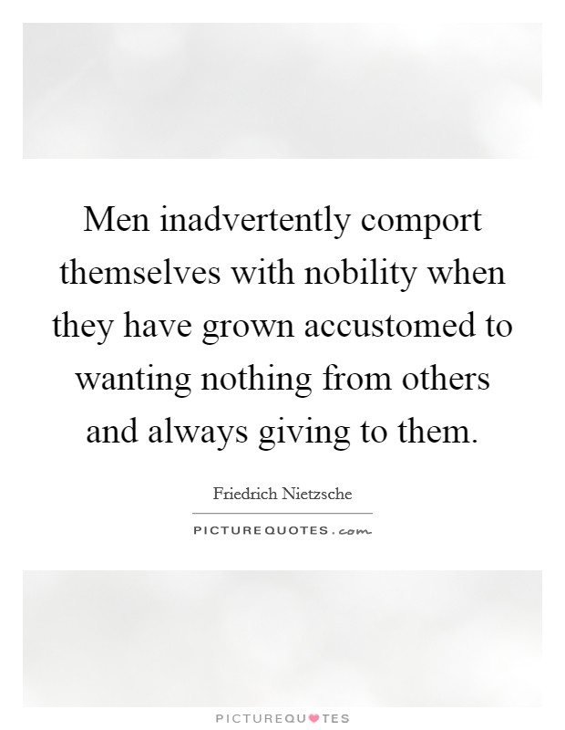 Men inadvertently comport themselves with nobility when they have grown accustomed to wanting nothing from others and always giving to them Picture Quote #1