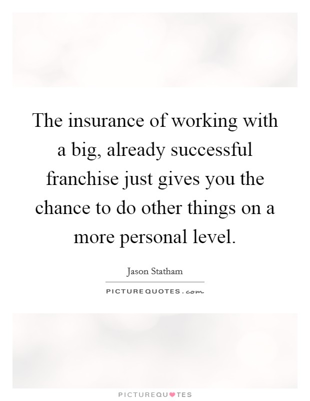 The insurance of working with a big, already successful franchise just gives you the chance to do other things on a more personal level Picture Quote #1
