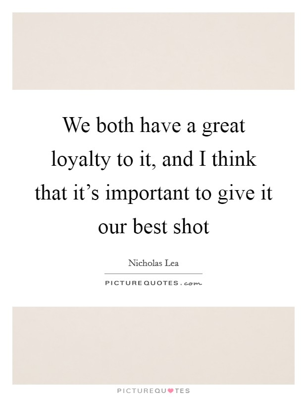 We both have a great loyalty to it, and I think that it's important to give it our best shot Picture Quote #1