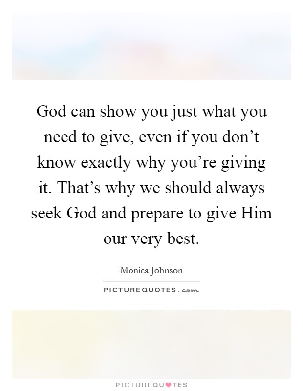God can show you just what you need to give, even if you don't know exactly why you're giving it. That's why we should always seek God and prepare to give Him our very best Picture Quote #1