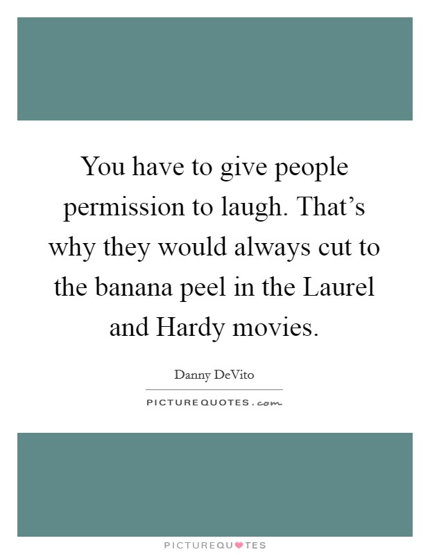You have to give people permission to laugh. That's why they would always cut to the banana peel in the Laurel and Hardy movies Picture Quote #1