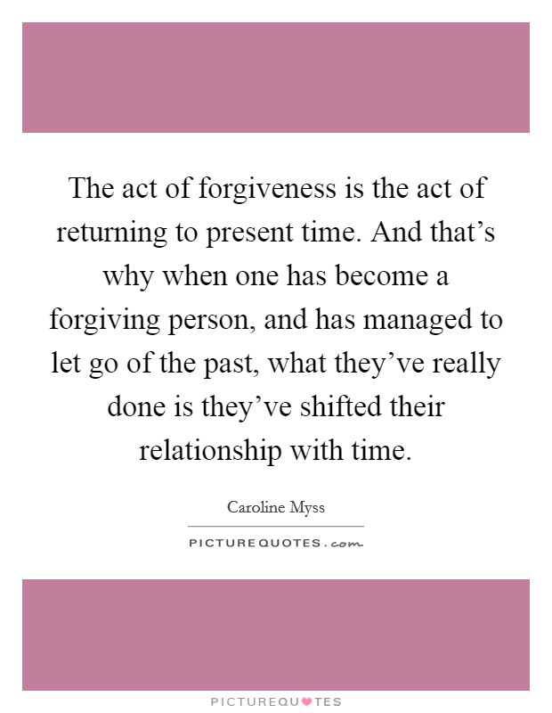 The act of forgiveness is the act of returning to present time. And that's why when one has become a forgiving person, and has managed to let go of the past, what they've really done is they've shifted their relationship with time Picture Quote #1