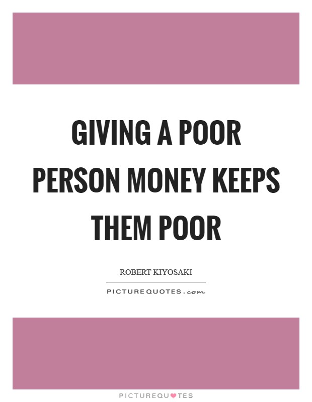 Giving a poor person money keeps them poor Picture Quote #1