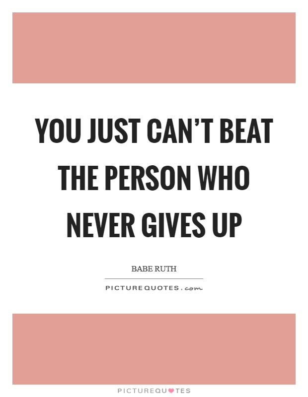 You just can't beat the person who never gives up Picture Quote #1