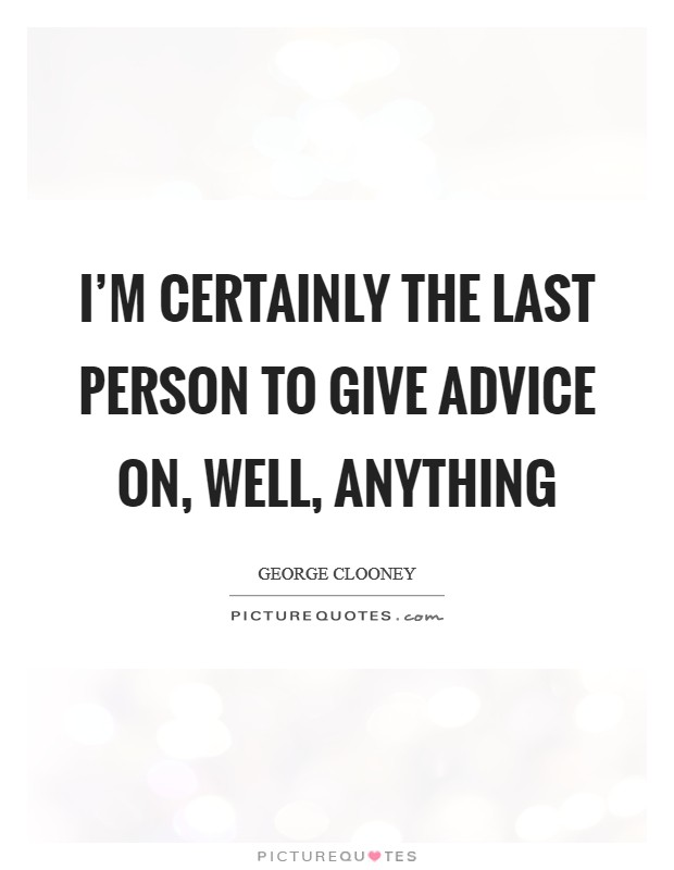 I'm certainly the last person to give advice on, well, anything Picture Quote #1