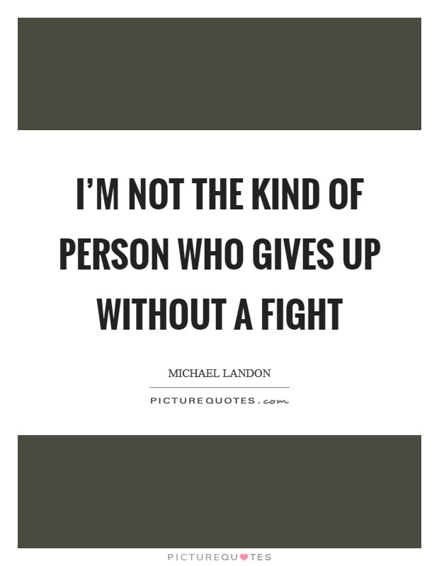 I'm not the kind of person who gives up without a fight Picture Quote #1